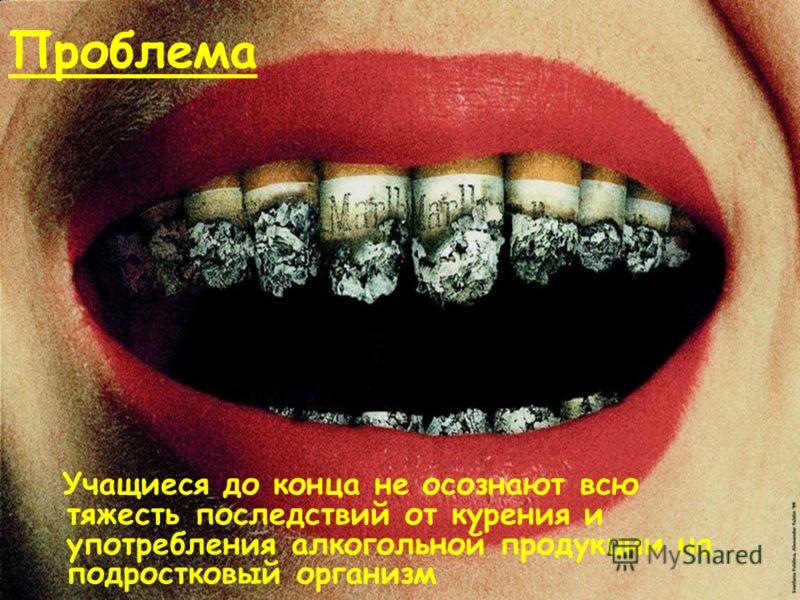 Проблема Учащиеся до конца не осознают всю тяжесть последствий от курения и употребления алкогольной продукции на подростковый организм