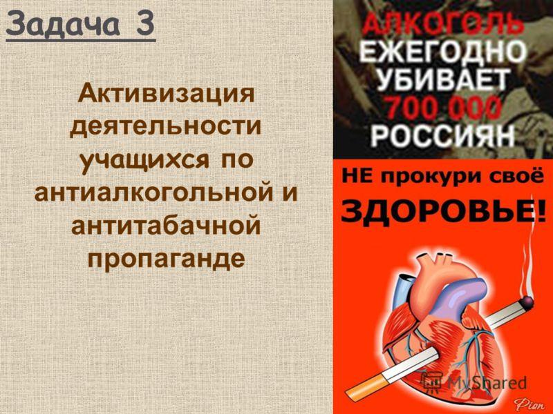 Задача 3 Активизация деятельности учащихся по антиалкогольной и антитабачной пропаганде