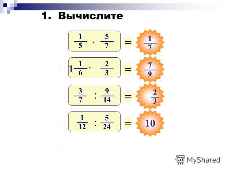 1) 2) 3) 4) 5) = 1 7 = 7 9 = = 1 5 5 7 · 3 7 9 14 : 2 3 1 6 2 3 · 1 1 1 12 5 24 : 10 1. Вычислите