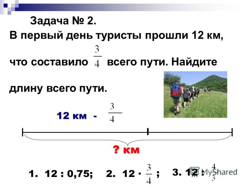 Задача 2. В первый день туристы прошли 12 км, что составило всего пути. Найдите длину всего пути. 12 км - ? км 1. 12 : 0,75; 2. 12 · ; 3. 12 :