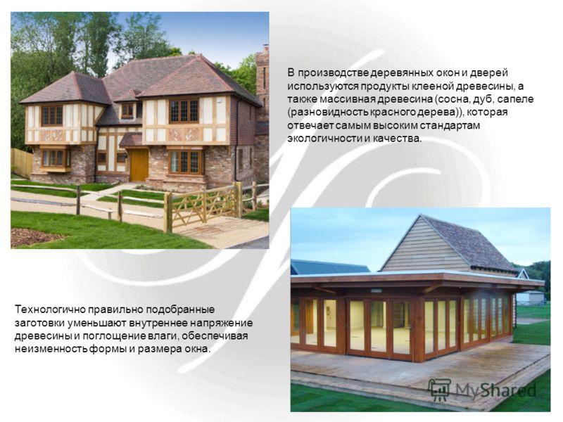 В производстве деревянных окон и дверей используются продукты клееной древесины, а также массивная древесина (сосна, дуб, сапеле (разновидность красного дерева)), которая отвечает самым высоким стандартам экологичности и качества. Технологично правил