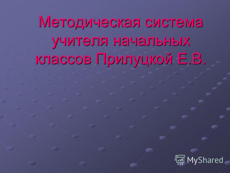 Методическая система учителя начальных классов Прилуцкой Е.В.