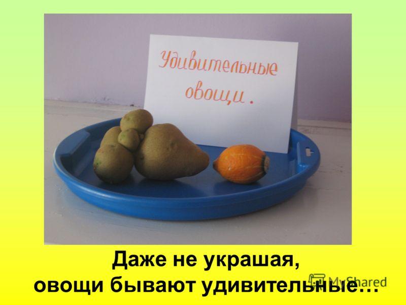 Даже не украшая, овощи бывают удивительные…