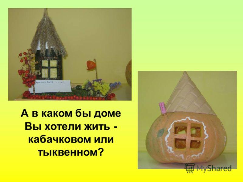 А в каком бы доме Вы хотели жить - кабачковом или тыквенном?