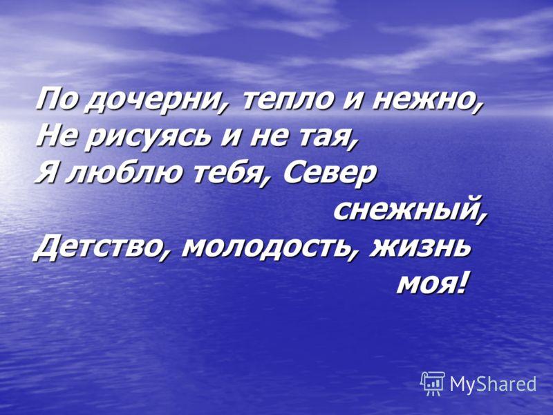 По дочерни, тепло и нежно, Не рисуясь и не тая, Я люблю тебя, Север снежный, Детство, молодость, жизнь моя!