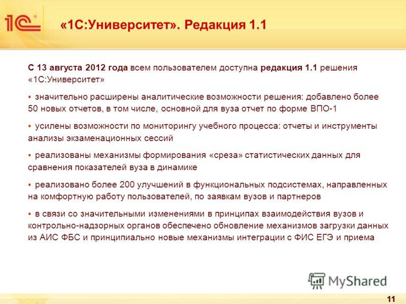 11 «1С:Университет». Редакция 1.1 С 13 августа 2012 года всем пользователем доступна редакция 1.1 решения «1С:Университет» значительно расширены аналитические возможности решения: добавлено более 50 новых отчетов, в том числе, основной для вуза отчет