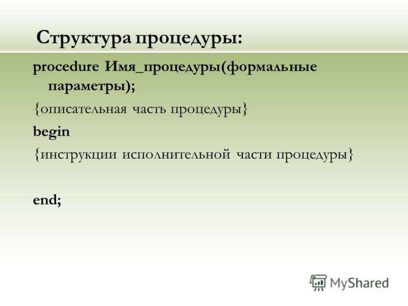 Структура процедуры: procedure Имя_процедуры(формальные параметры); {описательная часть процедуры} begin {инструкции исполнительной части процедуры} end;