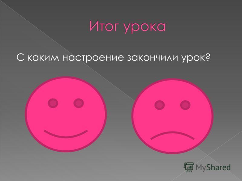С каким настроение закончили урок?