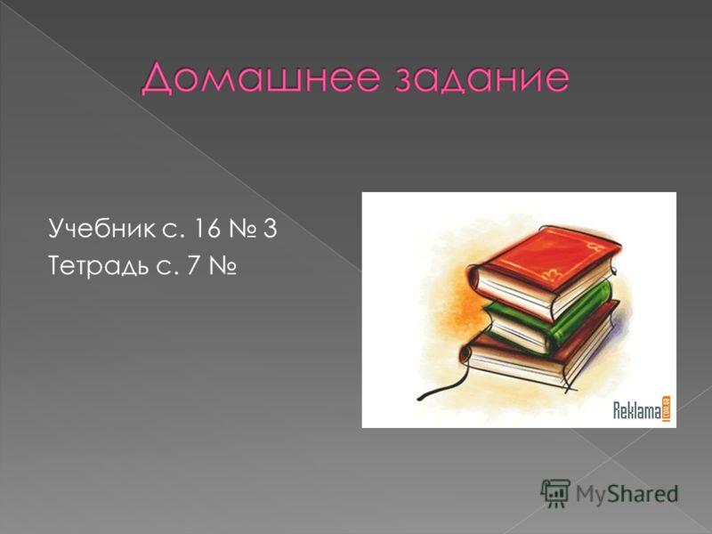 Учебник с. 16 3 Тетрадь с. 7