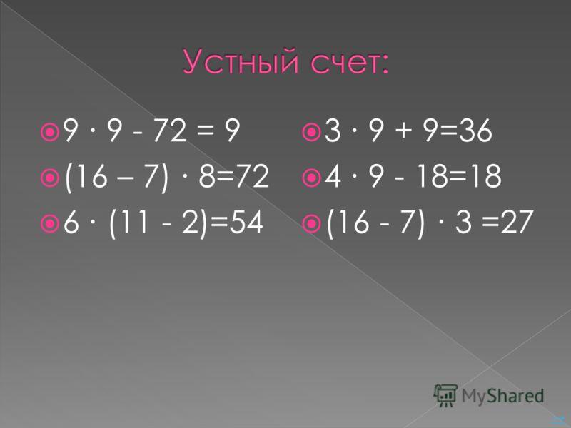 9 9 - 72 = 9 (16 – 7) 8=72 6 (11 - 2)=54 3 9 + 9=36 4 9 - 18=18 (16 - 7) 3 =27