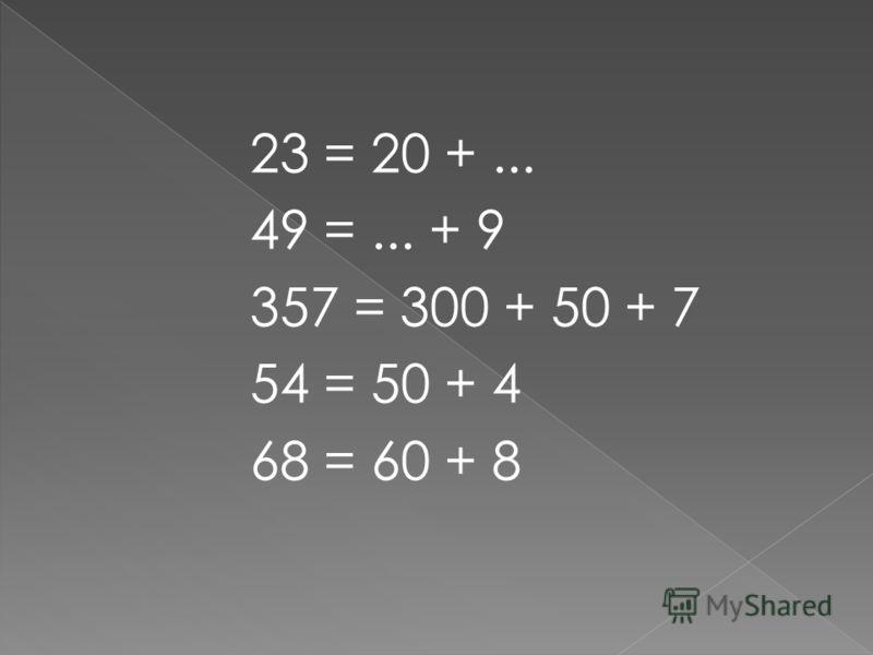 23 = 20 +... 49 =... + 9 357 = 300 + 50 + 7 54 = 50 + 4 68 = 60 + 8