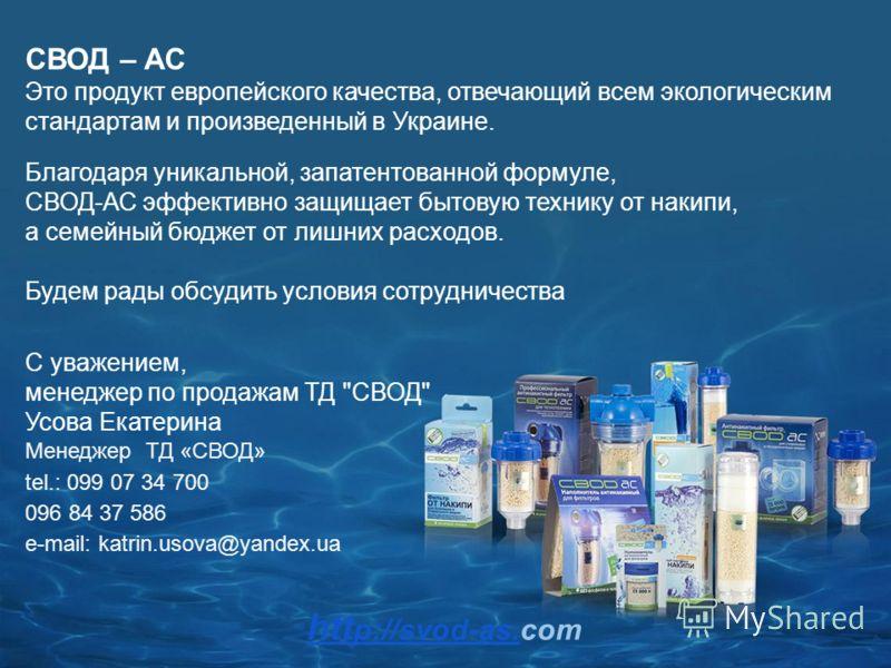 htt p://svod-as.htt p://svod-as.com СВОД – АС Это продукт европейского качества, отвечающий всем экологическим стандартам и произведенный в Украине. Благодаря уникальной, запатентованной формуле, СВОД-АС эффективно защищает бытовую технику от накипи,