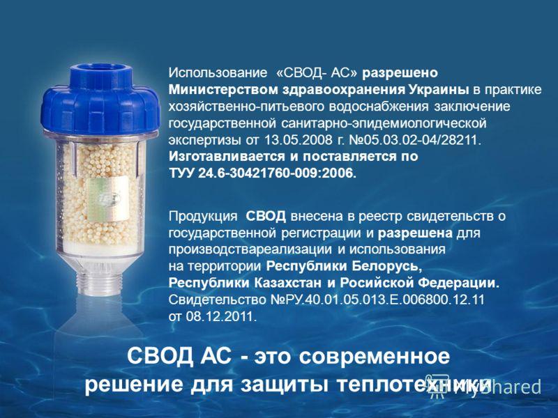 Использование «СВОД- АС» разрешено Министерством здравоохранения Украины в практике хозяйственно-питьевого водоснабжения заключение государственной санитарно-эпидемиологической экспертизы от 13.05.2008 г. 05.03.02-04/28211. Изготавливается и поставля