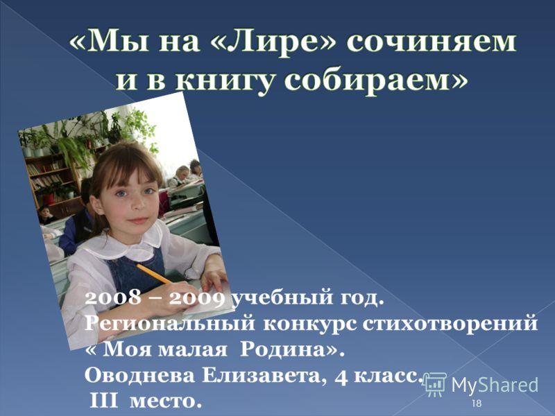 2008 – 2009 учебный год. Региональный конкурс стихотворений « Моя малая Родина». Оводнева Елизавета, 4 класс. III место. 18