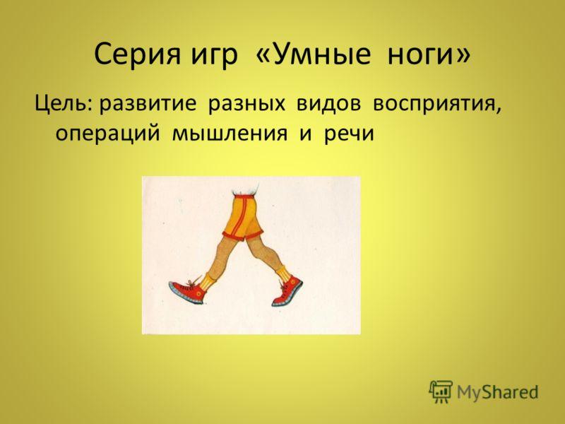 Серия игр «Умные ноги» Цель: развитие разных видов восприятия, операций мышления и речи