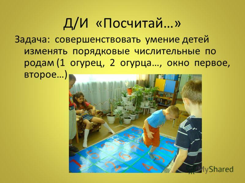 Д/И «Посчитай…» Задача: совершенствовать умение детей изменять порядковые числительные по родам (1 огурец, 2 огурца…, окно первое, второе…)