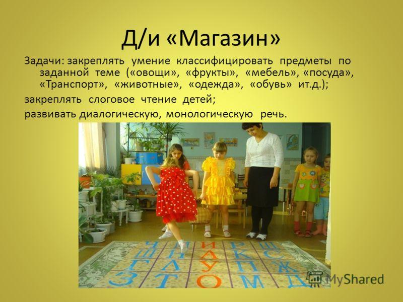 Д/и «Магазин» Задачи: закреплять умение классифицировать предметы по заданной теме («овощи», «фрукты», «мебель», «посуда», «Транспорт», «животные», «одежда», «обувь» ит.д.); закреплять слоговое чтение детей; развивать диалогическую, монологическую ре