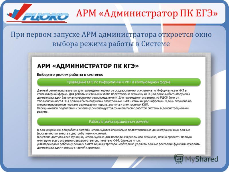 АРМ «Администратор ПК ЕГЭ» При первом запуске АРМ администратора откроется окно выбора режима работы в Системе