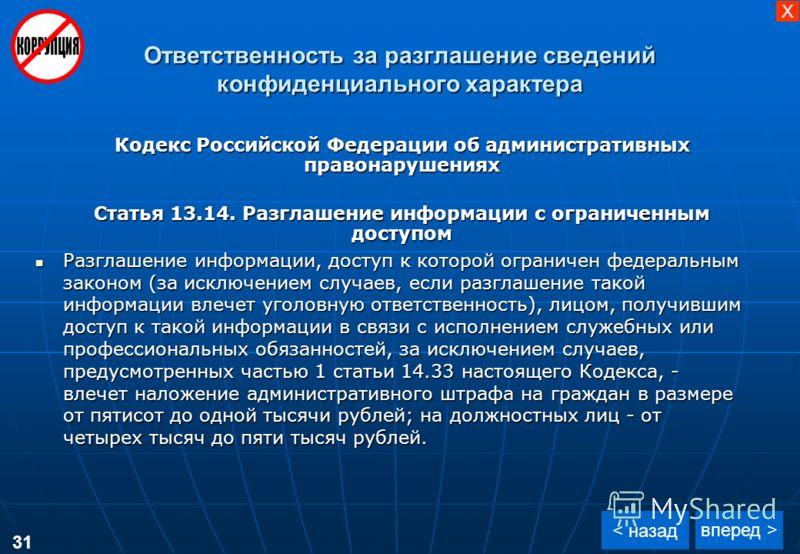 Ответственность за разглашение сведений конфиденциального характера вперед > < назад Кодекс Российской Федерации об административных правонарушениях Статья 13.14. Разглашение информации с ограниченным доступом Разглашение информации, доступ к которой