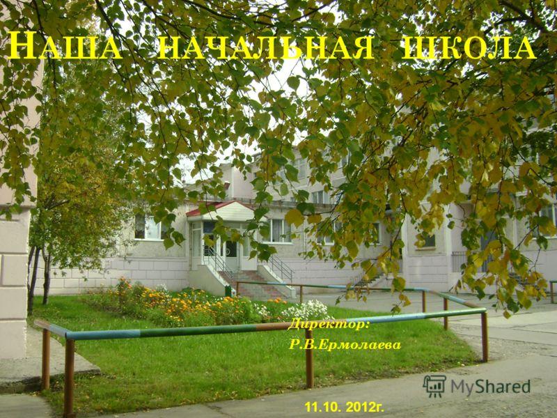 Н АША НАЧАЛЬНАЯ ШКОЛА Директор: Р.В.Ермолаева 11.10. 2012г.