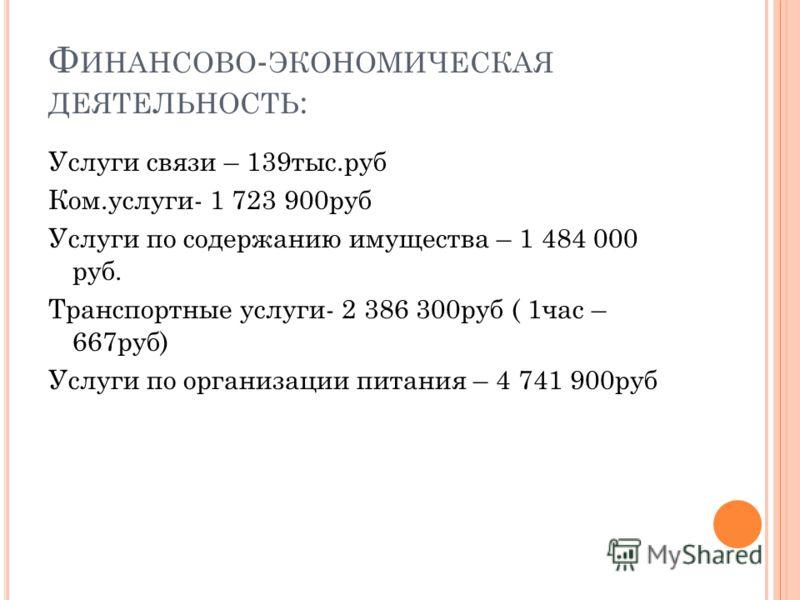 Ф ИНАНСОВО - ЭКОНОМИЧЕСКАЯ ДЕЯТЕЛЬНОСТЬ : Услуги связи – 139тыс.руб Ком.услуги- 1 723 900руб Услуги по содержанию имущества – 1 484 000 руб. Транспортные услуги- 2 386 300руб ( 1час – 667руб) Услуги по организации питания – 4 741 900руб