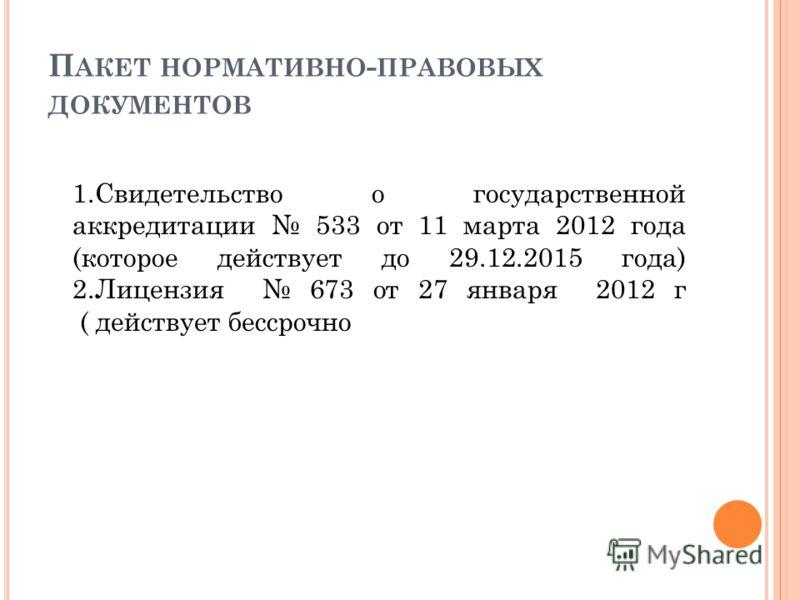 П АКЕТ НОРМАТИВНО - ПРАВОВЫХ ДОКУМЕНТОВ 1.Свидетельство о государственной аккредитации 533 от 11 марта 2012 года (которое действует до 29.12.2015 года) 2.Лицензия 673 от 27 января 2012 г ( действует бессрочно