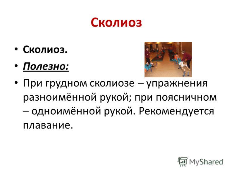 Сколиоз Сколиоз. Полезно: При грудном сколиозе – упражнения разноимённой рукой; при поясничном – одноимённой рукой. Рекомендуется плавание.
