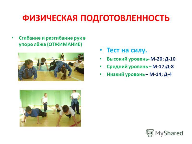ФИЗИЧЕСКАЯ ПОДГОТОВЛЕННОСТЬ Сгибание и разгибание рук в упоре лёжа (ОТЖИМАНИЕ) Тест на силу. Высокий уровень- М-20; Д-10 Средний уровень – М-17;Д-8 Низкий уровень – М-14; Д-4