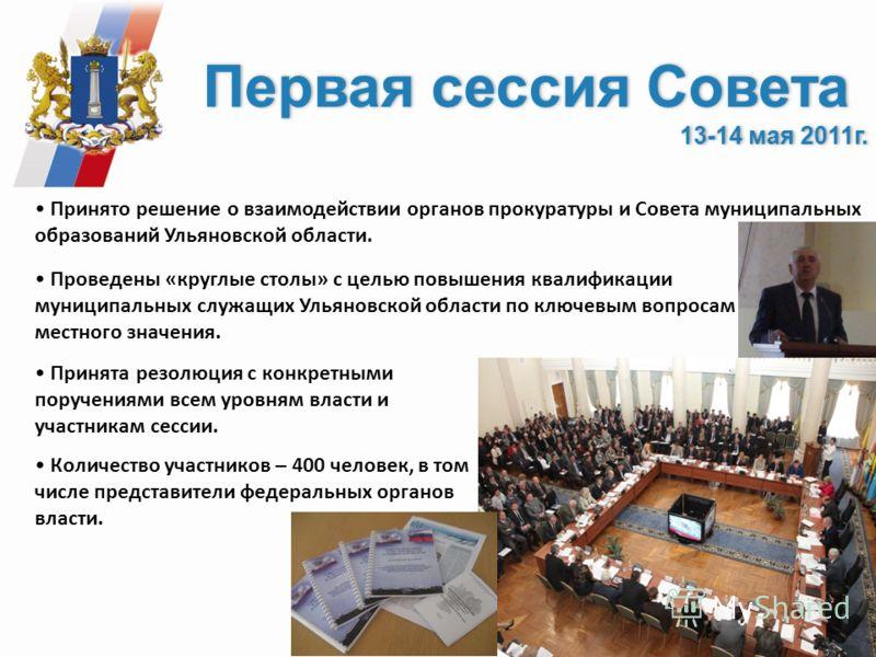 Первая сессия Совета 13-14 мая 2011г. Первая сессия Совета 13-14 мая 2011г. Принято решение о взаимодействии органов прокуратуры и Совета муниципальных образований Ульяновской области. Проведены «круглые столы» с целью повышения квалификации муниципа