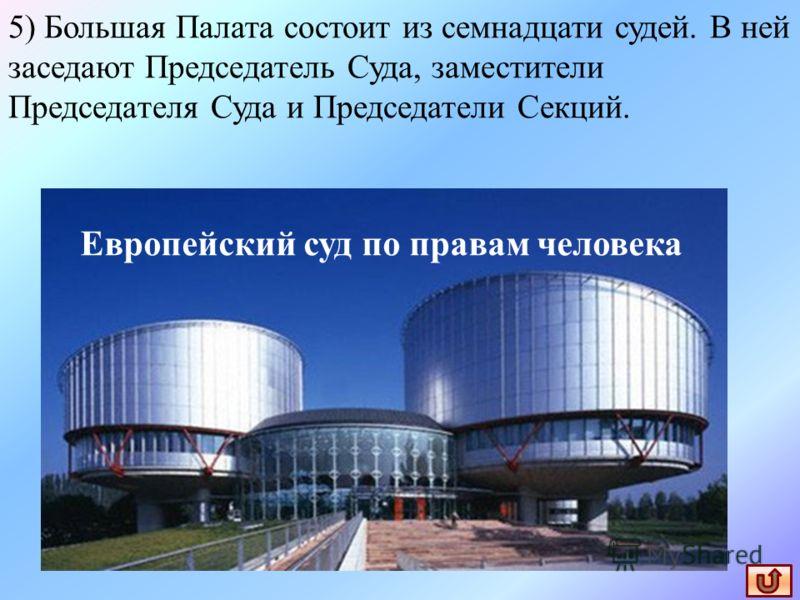 5) Большая Палата состоит из семнадцати судей. В ней заседают Председатель Суда, заместители Председателя Суда и Председатели Секций. Европейский суд по правам человека