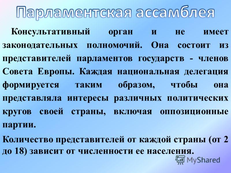 Консультативный орган и не имеет законодательных полномочий. Она состоит из представителей парламентов государств - членов Совета Европы. Каждая национальная делегация формируется таким образом, чтобы она представляла интересы различных политических