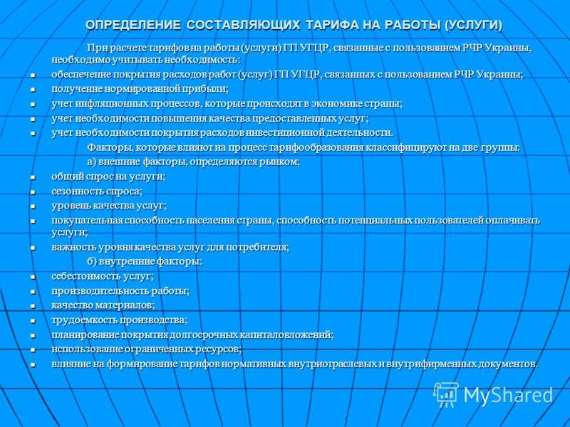 ОПРЕДЕЛЕНИЕ СОСТАВЛЯЮЩИХ ТАРИФА НА РАБОТЫ (УСЛУГИ) При расчете тарифов на работы (услуги) ГП УГЦР, связанные с пользованием РЧР Украины, необходимо учитывать необходимость: обеспечение покрытия расходов работ (услуг) ГП УГЦР, связанных с пользованием