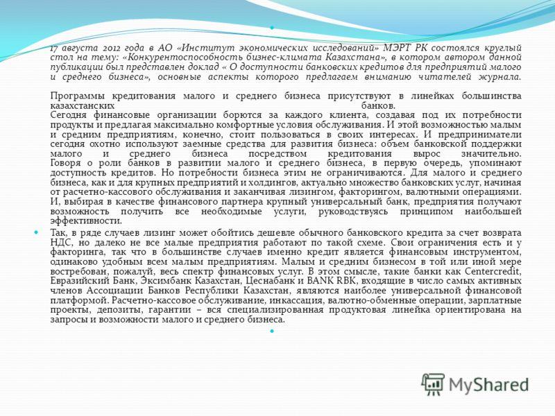 17 августа 2012 года в АО «Институт экономических исследований» МЭРТ РК состоялся круглый стол на тему: «Конкурентоспособность бизнес-климата Казахстана», в котором автором данной публикации был представлен доклад « О доступности банковских кредитов