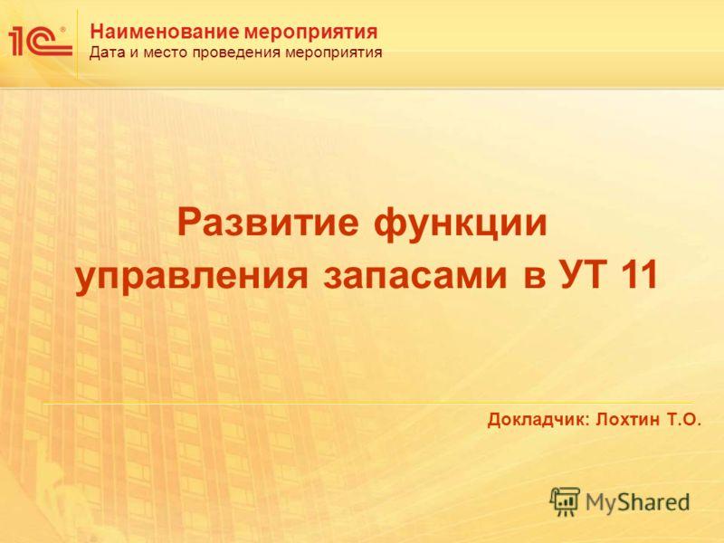 Наименование мероприятия Дата и место проведения мероприятия Докладчик: Лохтин Т.О. Развитие функции управления запасами в УТ 11