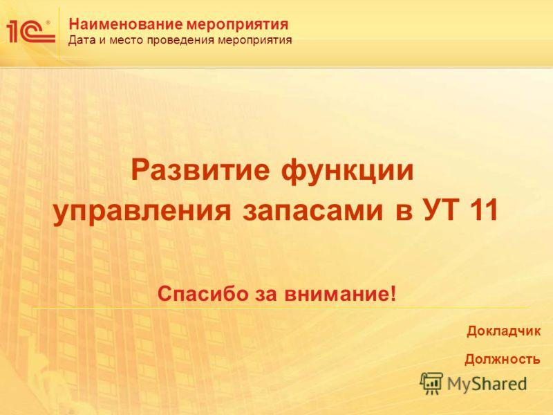 Наименование мероприятия Дата и место проведения мероприятия Спасибо за внимание! Докладчик Должность Развитие функции управления запасами в УТ 11
