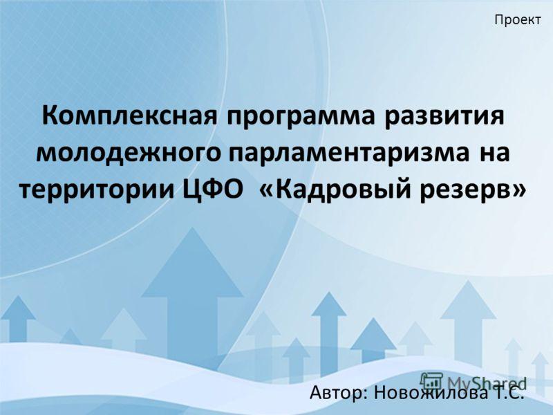 Комплексная программа развития молодежного парламентаризма на территории ЦФО «Кадровый резерв» Автор: Новожилова Т.С. Проект