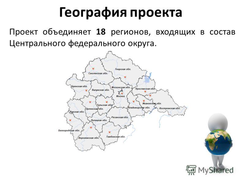 География проекта Проект объединяет 18 регионов, входящих в состав Центрального федерального округа.
