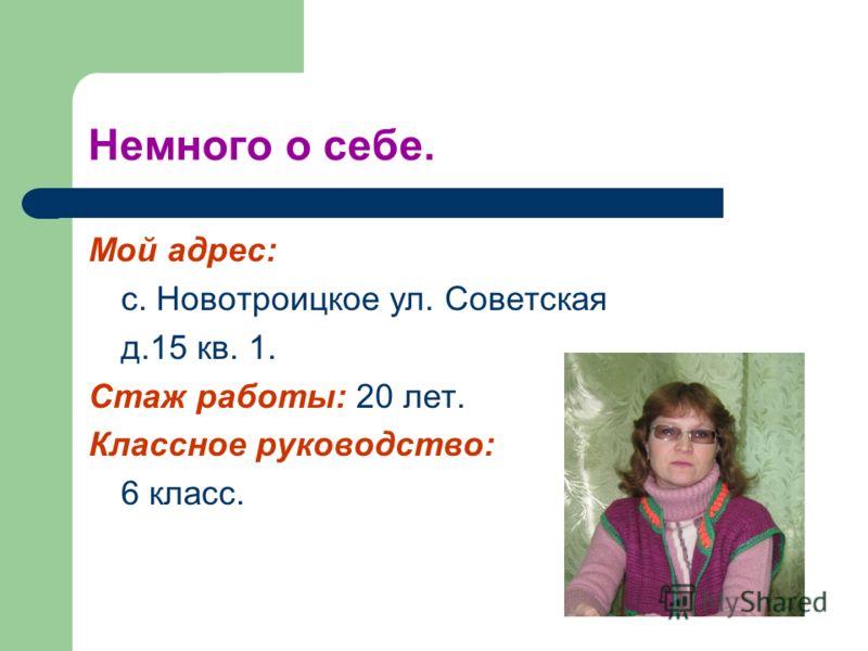 Немного о себе. Мой адрес: с. Новотроицкое ул. Советская д.15 кв. 1. Стаж работы: 20 лет. Классное руководство: 6 класс.