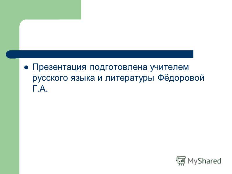 Презентация подготовлена учителем русского языка и литературы Фёдоровой Г.А.