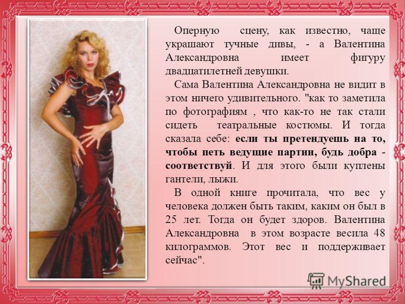 Оперную сцену, как известно, чаще украшают тучные дивы, - а Валентина Александровна имеет фигуру двадцатилетней девушки. Сама Валентина Александровна не видит в этом ничего удивительного.