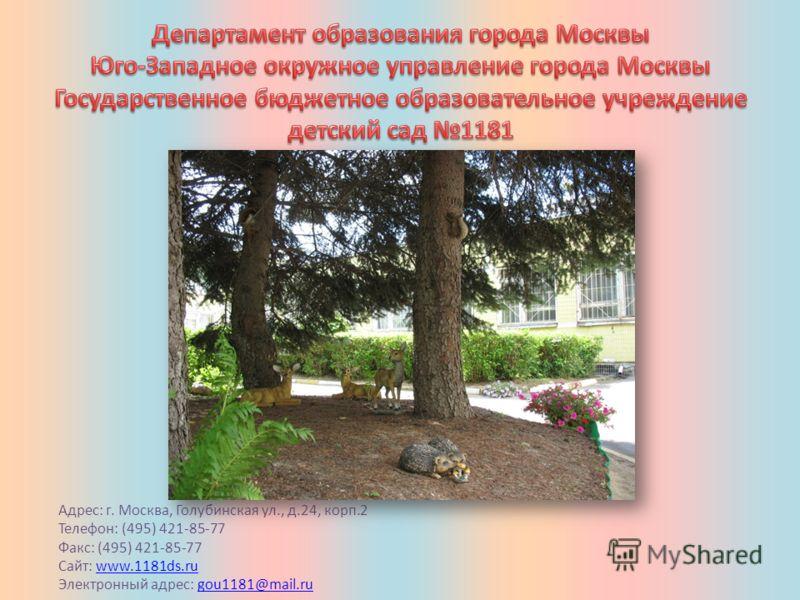 Адрес: г. Москва, Голубинская ул., д.24, корп.2 Телефон: (495) 421-85-77 Факс: (495) 421-85-77 Сайт: www.1181ds.ruwww.1181ds.ru Электронный адрес: gou1181@mail.rugou1181@mail.ru
