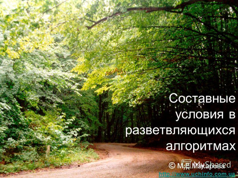Составные условия в разветвляющихся алгоритмах © М.Е.Макарова http://www.uchinfo.com.ua http://www.uchinfo.com.ua