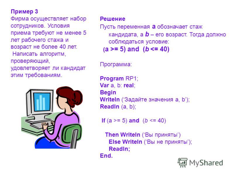 Решение Пусть переменная a обозначает стаж кандидата, а b – его возраст. Тогда должно соблюдаться условие: ( a >= 5) and (b = 5) and (b