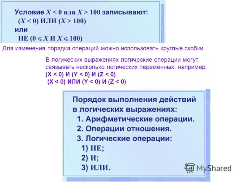 В логических выражениях логические операции могут связывать несколько логических переменных, например: (Х < 0) И (Y < 0) И (Z < 0) (Х < 0) ИЛИ (Y < 0) И (Z < 0) Для изменения порядка операций можно использовать круглые скобки.