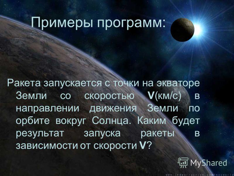 Примеры программ: Ракета запускается с точки на экваторе Земли со скоростью V(км/с) в направлении движения Земли по орбите вокруг Солнца. Каким будет результат запуска ракеты в зависимости от скорости V?