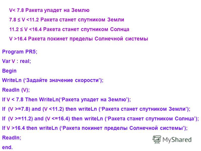 Program PR5; Var V : real; Begin WriteLn (Задайте значение скорости); Readln ( V ); If V < 7.8 Then WriteLn(Ракета упадет на Землю); If ( V >=7.8) and ( V =11.2) and ( V 16.4 then writeLn (Ракета покинет пределы Солнечной системы); Readln; end. V< 7.