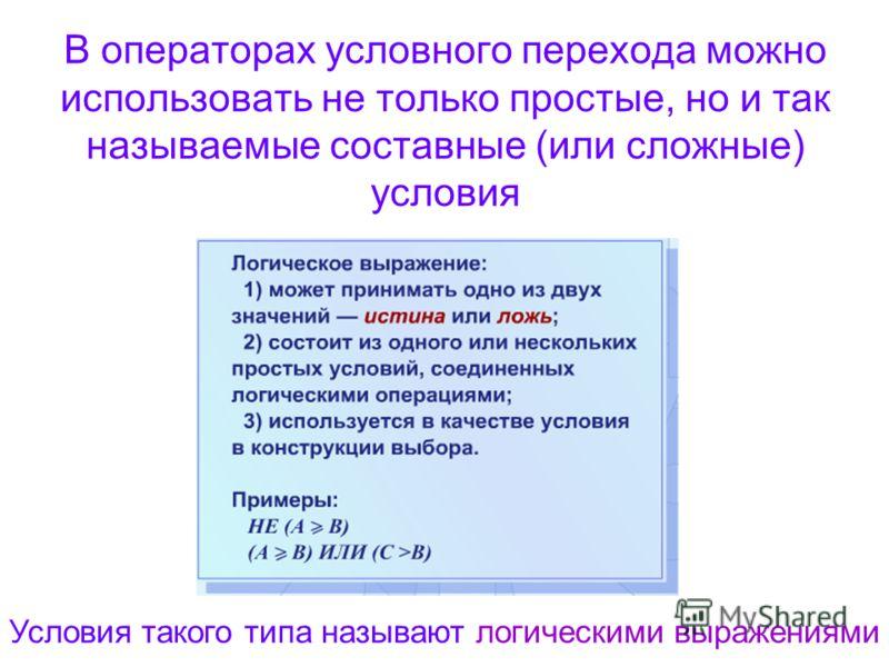 В операторах условного перехода можно использовать не только простые, но и так называемые составные (или сложные) условия Условия такого типа называют логическими выражениями