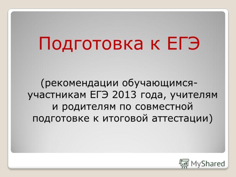 Подготовка к ЕГЭ (рекомендации обучающимся- участникам ЕГЭ 2013 года, учителям и родителям по совместной подготовке к итоговой аттестации)