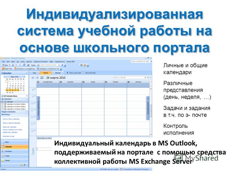 Индивидуализированная система учебной работы на основе школьного портала Личные и общие календари Контроль исполнения Задачи и задания в т.ч. по э- почте Различные представления (день, неделя, …) Индивидуальный календарь в MS Outlook, поддерживаемый