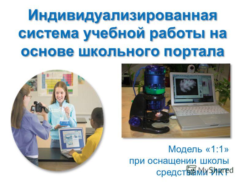 Модель «1:1» при оснащении школы средствами ИКТ Индивидуализированная система учебной работы на основе школьного портала